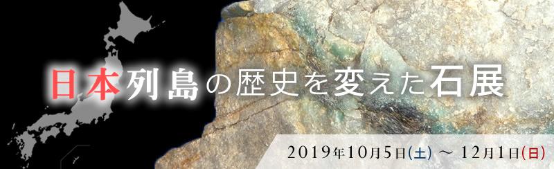 日本列島の歴史を変えた石展 2019年10月5日(土)~12月1日(日)